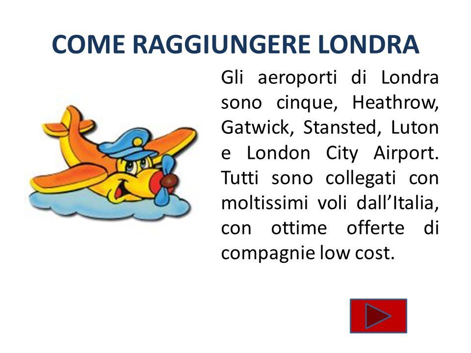 COME RAGGIUNGERE LONDRA Gli aeroporti di Londra sono cinque, Heathrow, Gatwick, Stansted, Luton e London City Airport. Tutti sono collegati con moltis