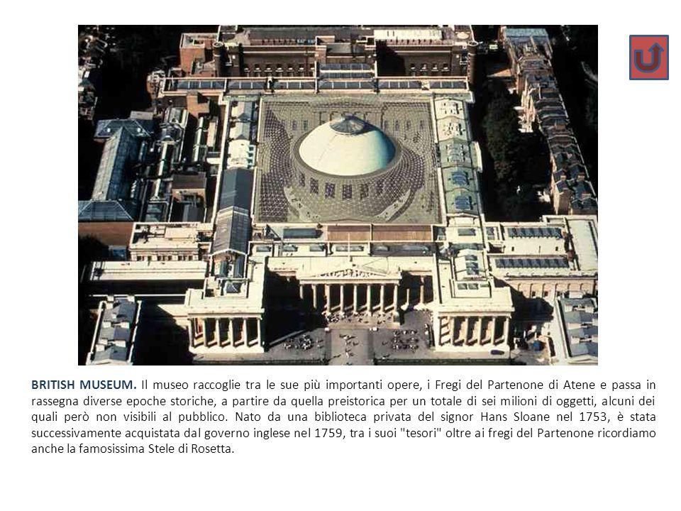 BRITISH MUSEUM. Il museo raccoglie tra le sue più importanti opere, i Fregi del Partenone di Atene e passa in rassegna diverse epoche storiche, a part