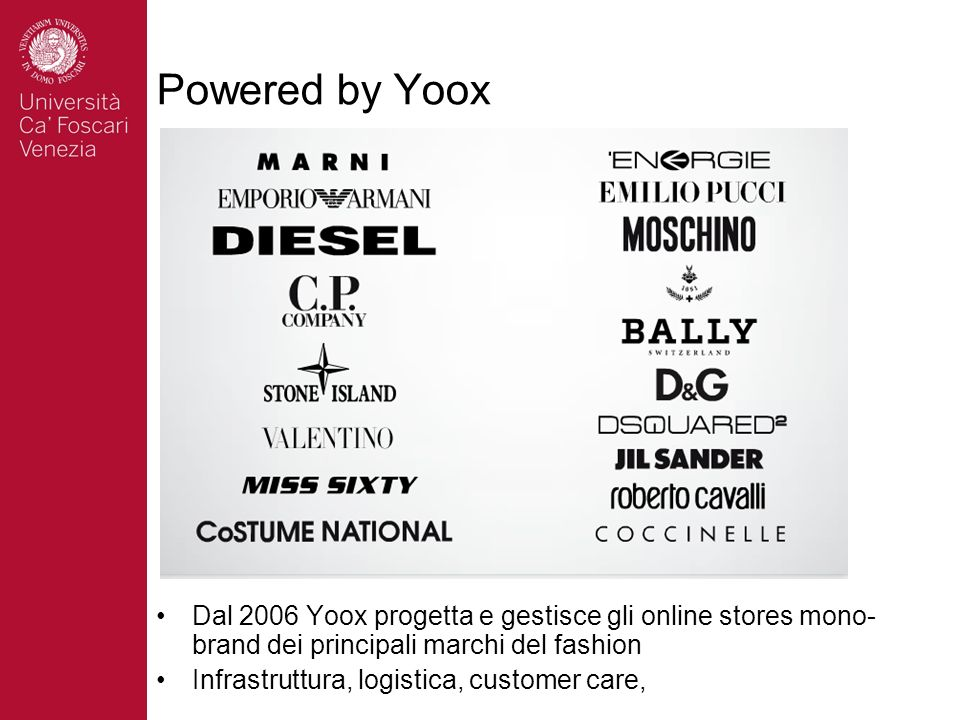 Powered by Yoox Dal 2006 Yoox progetta e gestisce gli online stores mono- brand dei principali marchi del fashion Infrastruttura, logistica, customer