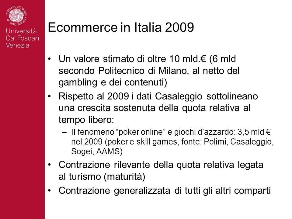 Ecommerce in Italia 2009 Un valore stimato di oltre 10 mld. (6 mld secondo Politecnico di Milano, al netto del gambling e dei contenuti) Rispetto al 2