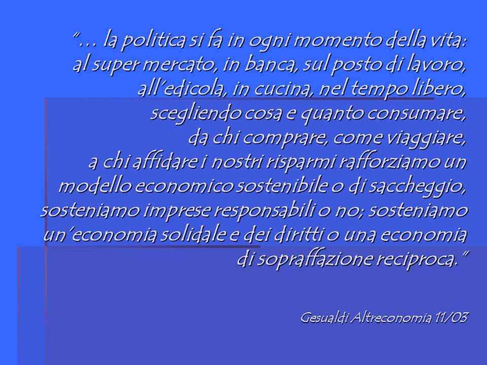 … la politica si fa in ogni momento della vita: al super mercato, in banca, sul posto di lavoro, alledicola, in cucina, nel tempo libero, scegliendo cosa e quanto consumare, da chi comprare, come viaggiare, a chi affidare i nostri risparmi rafforziamo un modello economico sostenibile o di saccheggio, sosteniamo imprese responsabili o no; sosteniamo uneconomia solidale e dei diritti o una economia di sopraffazione reciproca.