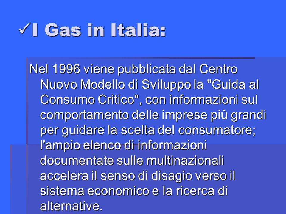 I Gas in Italia: I Gas in Italia: Nel 1996 viene pubblicata dal Centro Nuovo Modello di Sviluppo la Guida al Consumo Critico , con informazioni sul comportamento delle imprese più grandi per guidare la scelta del consumatore; l ampio elenco di informazioni documentate sulle multinazionali accelera il senso di disagio verso il sistema economico e la ricerca di alternative.