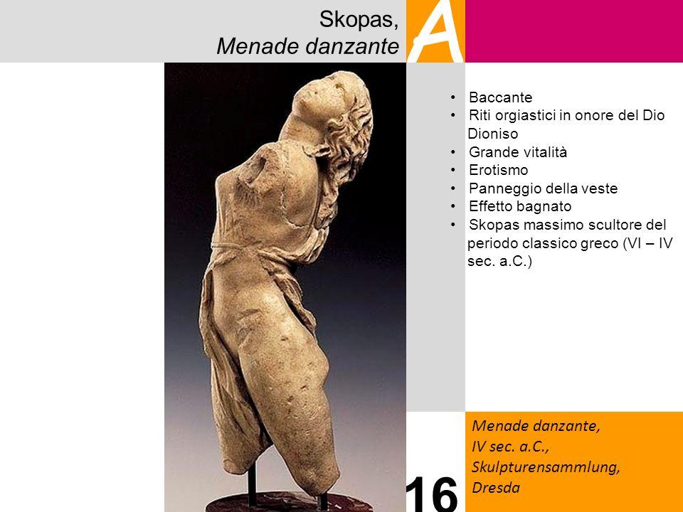 Skopas, Menade danzante A Menade danzante, IV sec. a.C., Skulpturensammlung, Dresda 16 Baccante Riti orgiastici in onore del Dio Dioniso Grande vitali