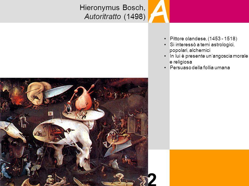 Hieronymus Bosch, Autoritratto (1498) A 2 Pittore olandese, (1453 - 1518) Si interessò a temi astrologici, popolari, alchemici In lui è presente unang