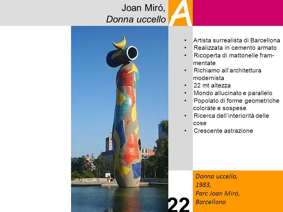 Joan Miró, Donna uccello A Donna uccello, 1983, Parc Joan Miró, Barcellona 22 Artista surrealista di Barcellona Realizzata in cemento armato Ricoperta
