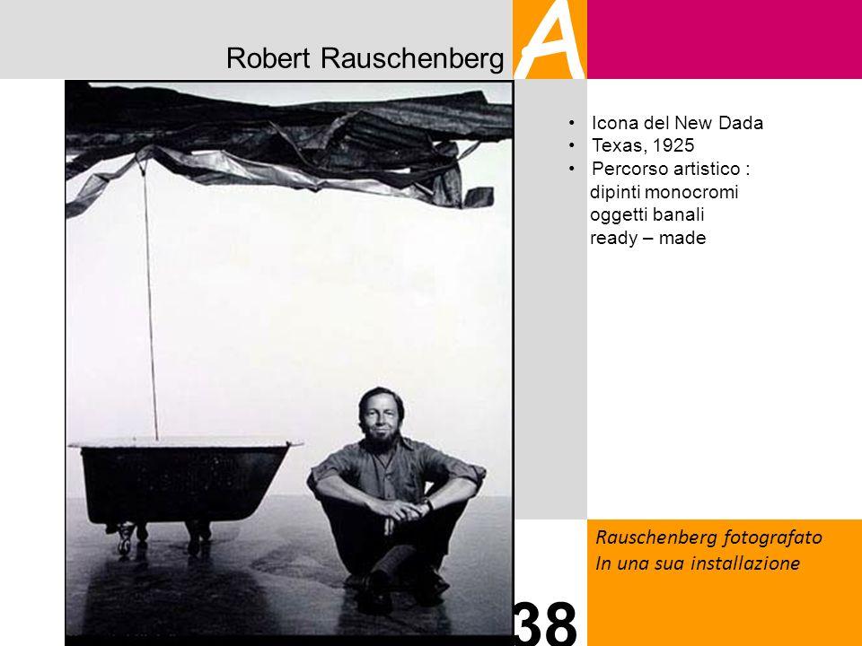 Robert Rauschenberg A Rauschenberg fotografato In una sua installazione 38 Icona del New Dada Texas, 1925 Percorso artistico : dipinti monocromi ogget