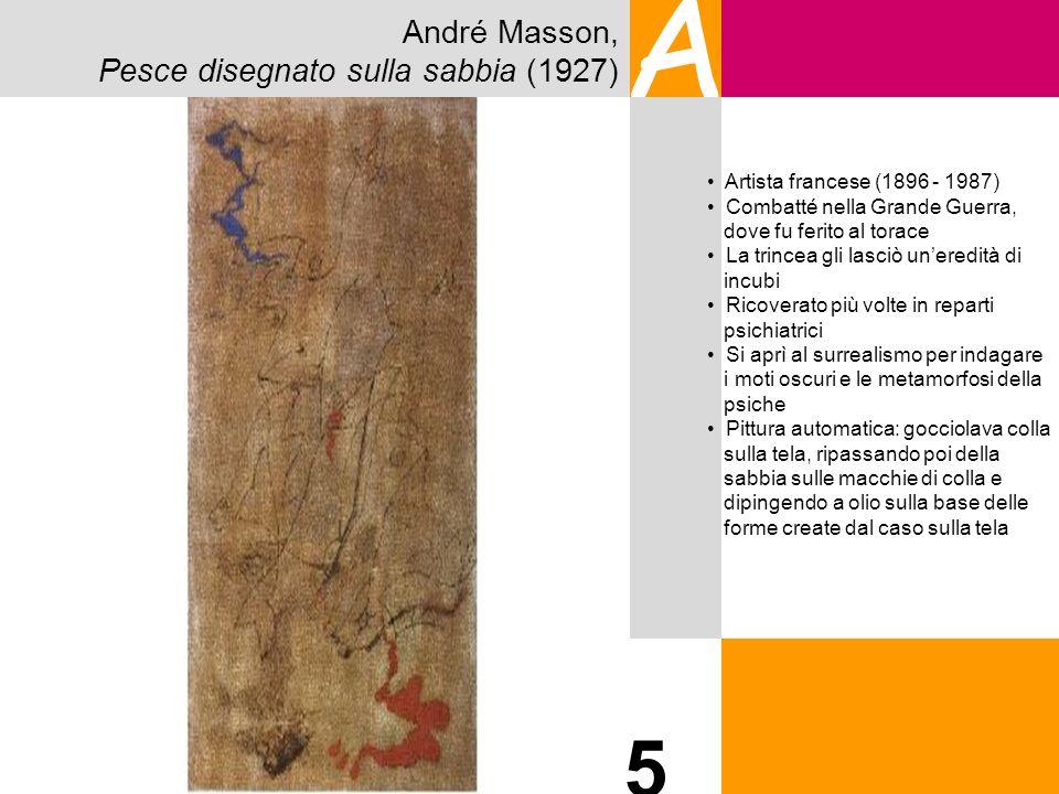 André Masson, Pesce disegnato sulla sabbia (1927) A 5 Artista francese (1896 - 1987) Combatté nella Grande Guerra, dove fu ferito al torace La trincea