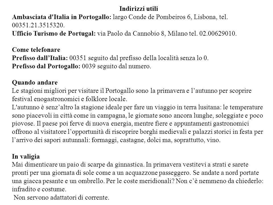 Indirizzi utili Ambasciata d'Italia in Portogallo: largo Conde de Pombeiros 6, Lisbona, tel. 00351.21.3515320. Ufficio Turismo de Portugal: via Paolo