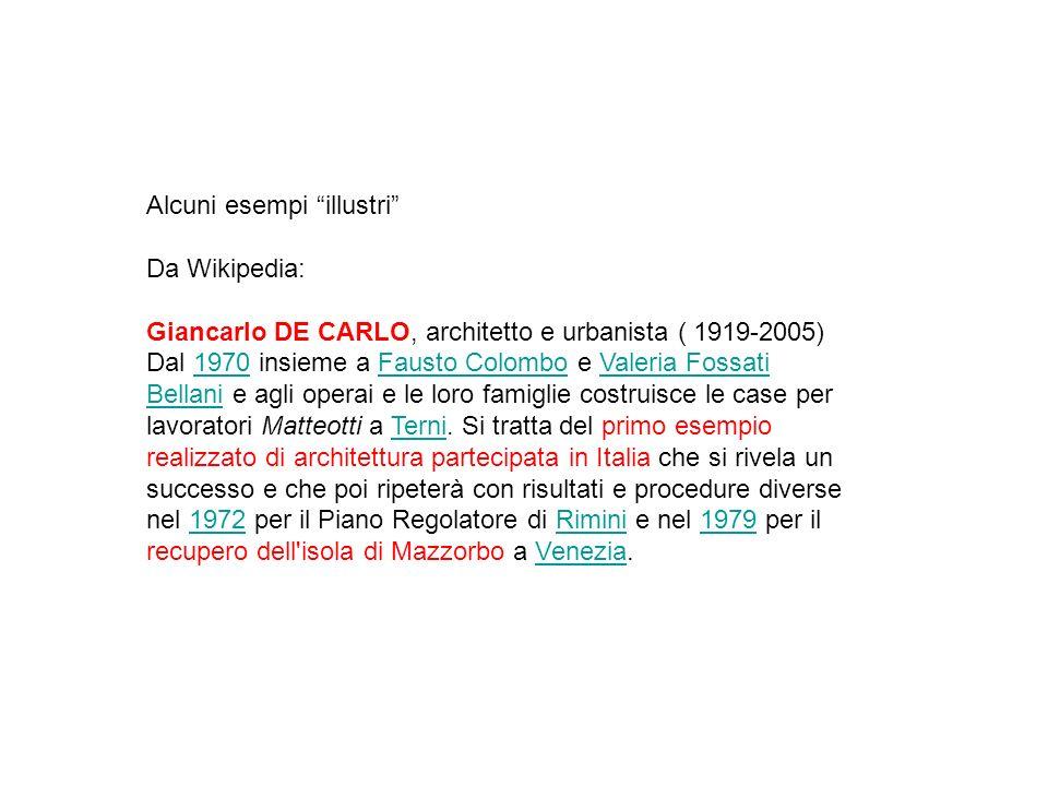 Alcuni esempi illustri Da Wikipedia: Giancarlo DE CARLO, architetto e urbanista ( 1919-2005) Dal 1970 insieme a Fausto Colombo e Valeria Fossati Bellani e agli operai e le loro famiglie costruisce le case per lavoratori Matteotti a Terni.