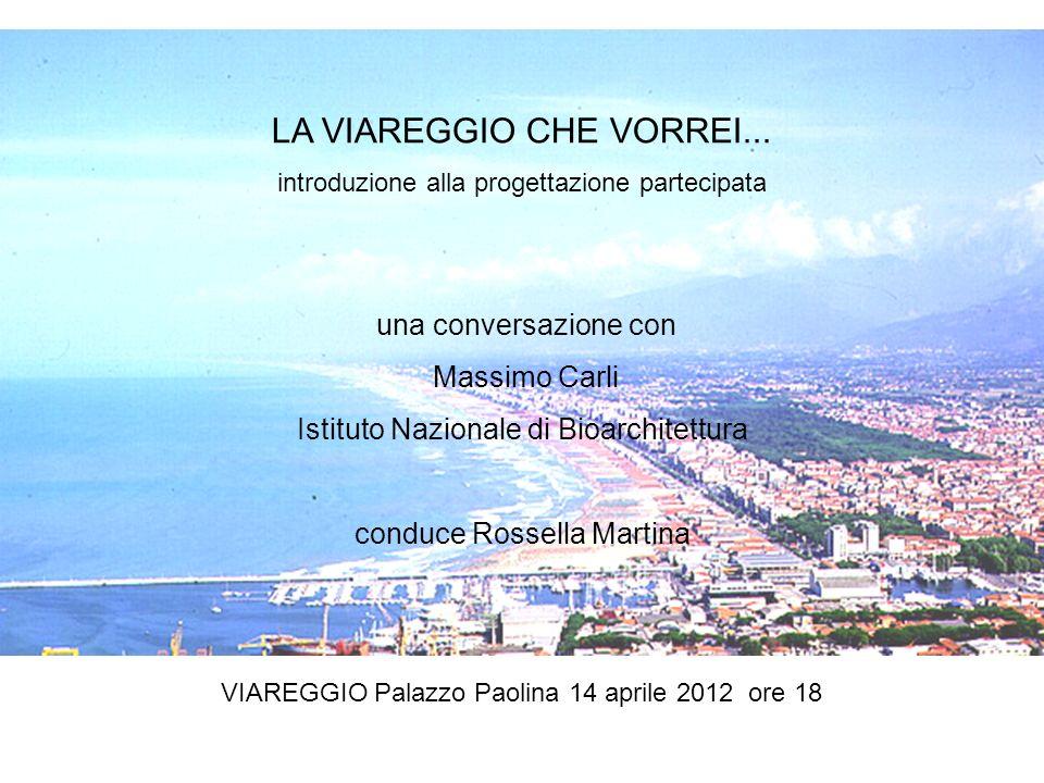 LA VIAREGGIO CHE VORREI... introduzione alla progettazione partecipata VIAREGGIO Palazzo Paolina 14 aprile 2012 ore 18 una conversazione con Massimo C