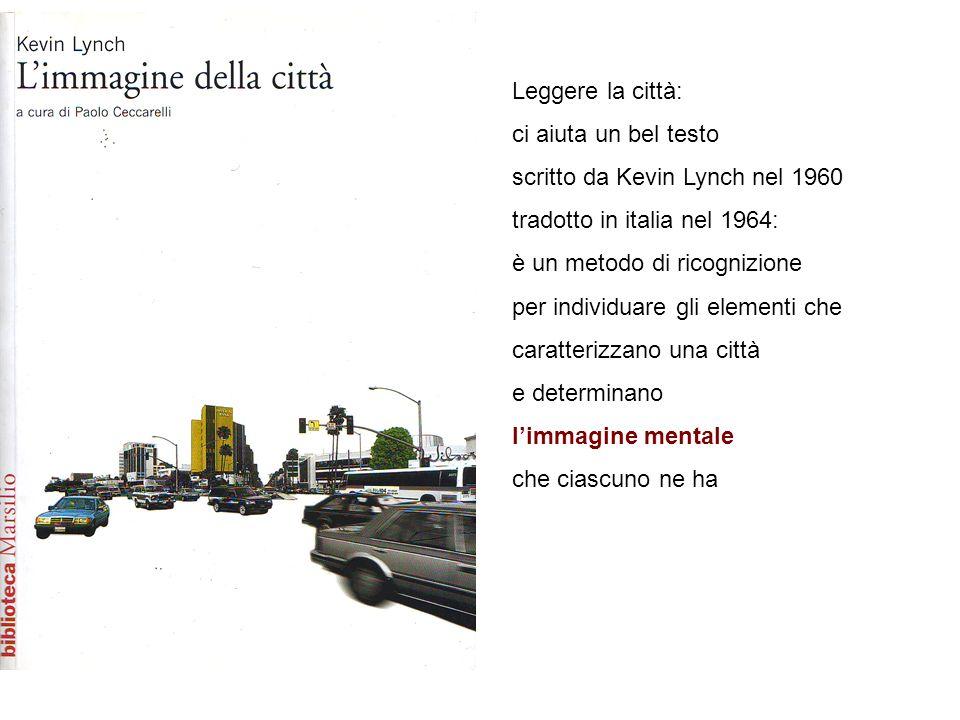 Leggere la città: ci aiuta un bel testo scritto da Kevin Lynch nel 1960 tradotto in italia nel 1964: è un metodo di ricognizione per individuare gli elementi che caratterizzano una città e determinano limmagine mentale che ciascuno ne ha