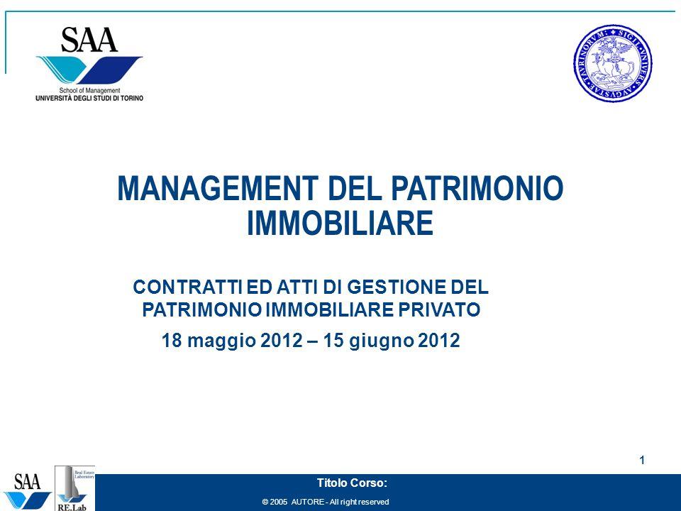 © 2005 AUTORE - All right reserved 1 Titolo Corso: MANAGEMENT DEL PATRIMONIO IMMOBILIARE CONTRATTI ED ATTI DI GESTIONE DEL PATRIMONIO IMMOBILIARE PRIVATO 18 maggio 2012 – 15 giugno 2012