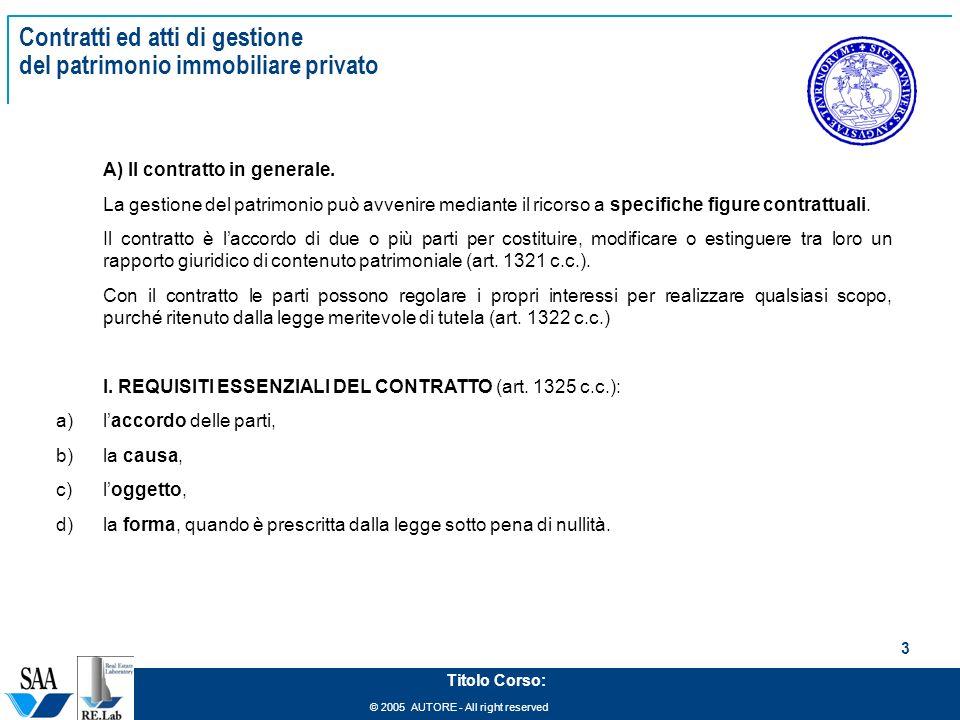 © 2005 AUTORE - All right reserved 3 Titolo Corso: Contratti ed atti di gestione del patrimonio immobiliare privato A) Il contratto in generale. La ge