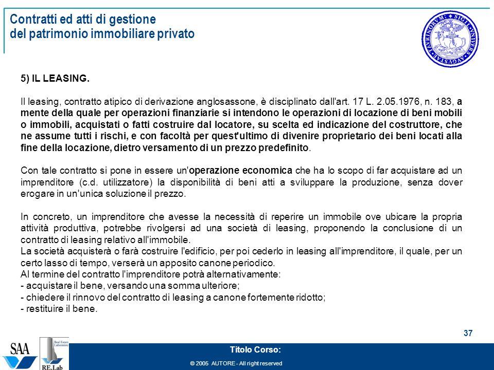 © 2005 AUTORE - All right reserved 37 Titolo Corso: Contratti ed atti di gestione del patrimonio immobiliare privato 5) IL LEASING.