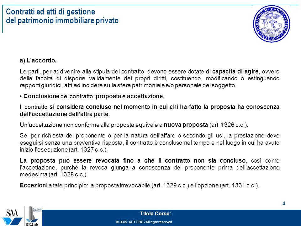 © 2005 AUTORE - All right reserved 4 Titolo Corso: Contratti ed atti di gestione del patrimonio immobiliare privato a) Laccordo. Le parti, per addiven