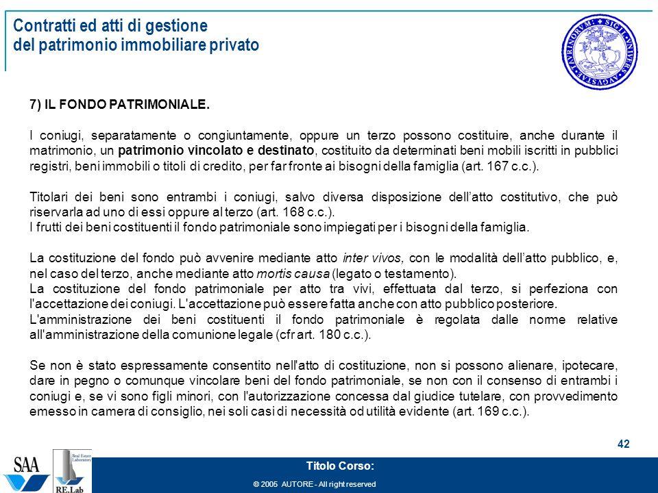 © 2005 AUTORE - All right reserved 42 Titolo Corso: Contratti ed atti di gestione del patrimonio immobiliare privato 7) IL FONDO PATRIMONIALE. I coniu