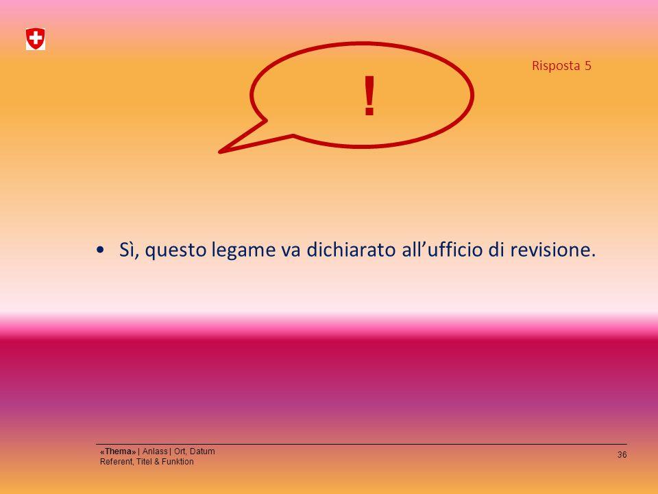36 «Thema» | Anlass | Ort, Datum Referent, Titel & Funktion Sì, questo legame va dichiarato allufficio di revisione.