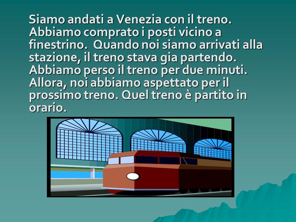 Siamo andati a Venezia con il treno. Abbiamo comprato i posti vicino a finestrino. Quando noi siamo arrivati alla stazione, il treno stava gia partend