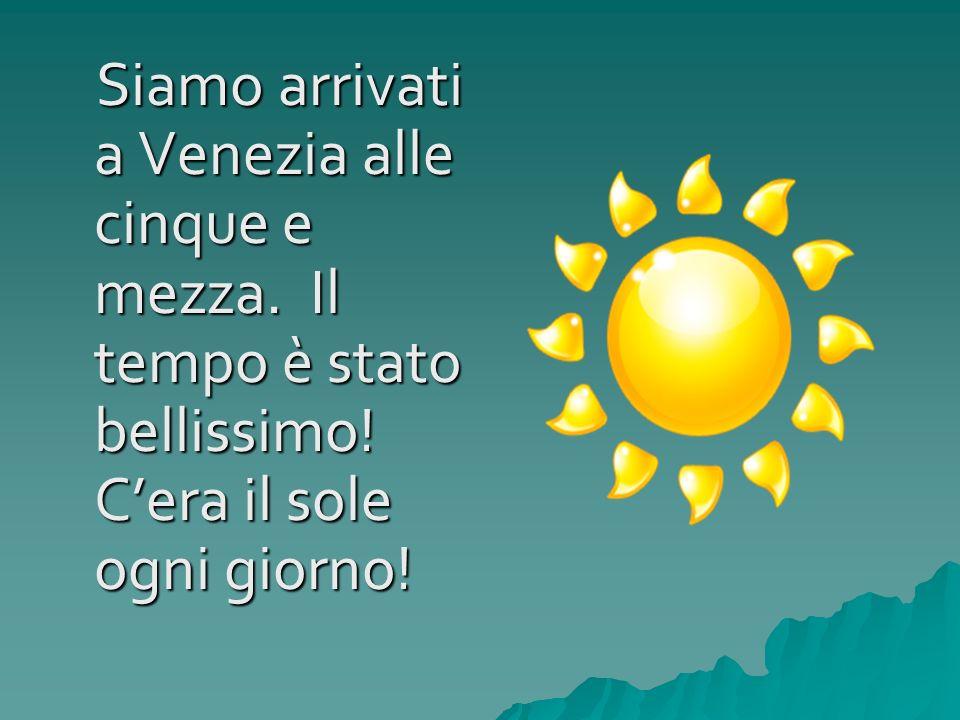 Siamo arrivati a Venezia alle cinque e mezza. Il tempo è stato bellissimo! Cera il sole ogni giorno! Siamo arrivati a Venezia alle cinque e mezza. Il
