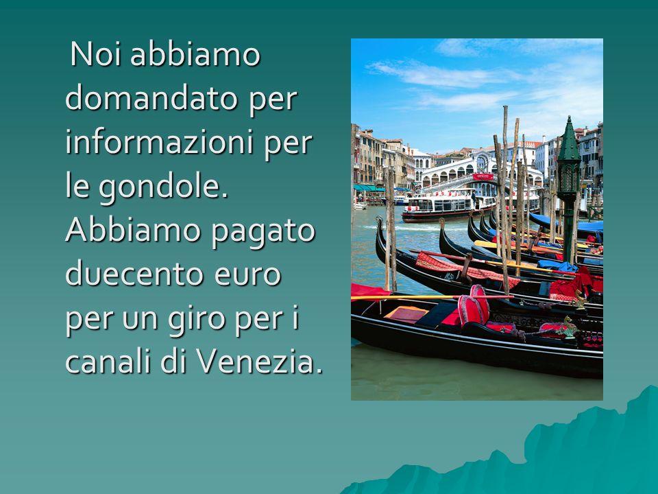 Noi abbiamo domandato per informazioni per le gondole. Abbiamo pagato duecento euro per un giro per i canali di Venezia. Noi abbiamo domandato per inf