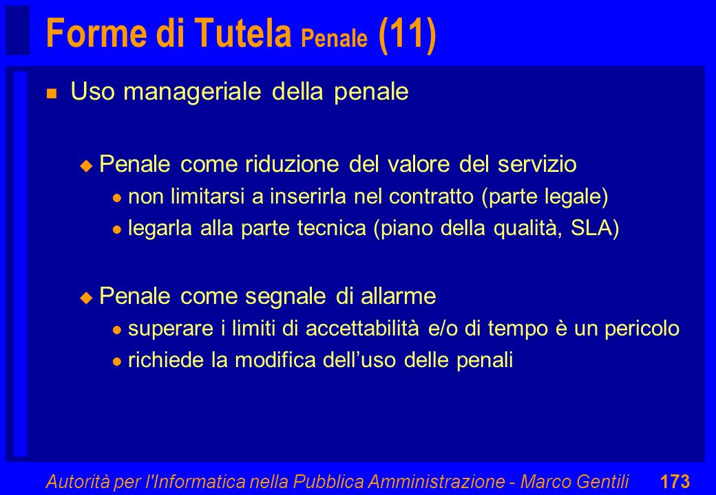 Autorità per l'Informatica nella Pubblica Amministrazione - Marco Gentili173 Forme di Tutela Penale (11) n Uso manageriale della penale u Penale come