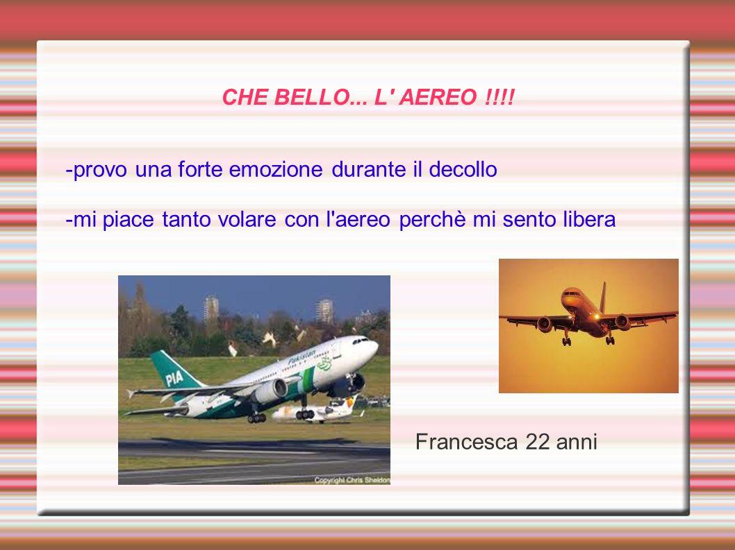 CHE BELLO... L' AEREO !!!! -provo una forte emozione durante il decollo -mi piace tanto volare con l'aereo perchè mi sento libera Francesca 22 anni