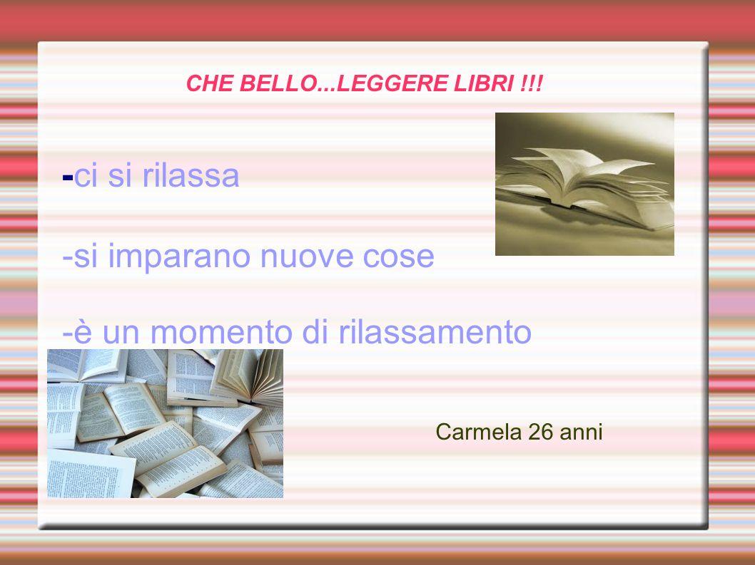 CHE BELLO...LEGGERE LIBRI !!! - ci si rilassa -si imparano nuove cose -è un momento di rilassamento Carmela 26 anni