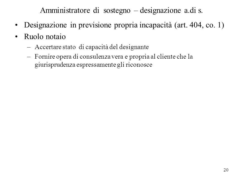20 Amministratore di sostegno – designazione a.di s. Designazione in previsione propria incapacità (art. 404, co. 1) Ruolo notaio –Accertare stato di