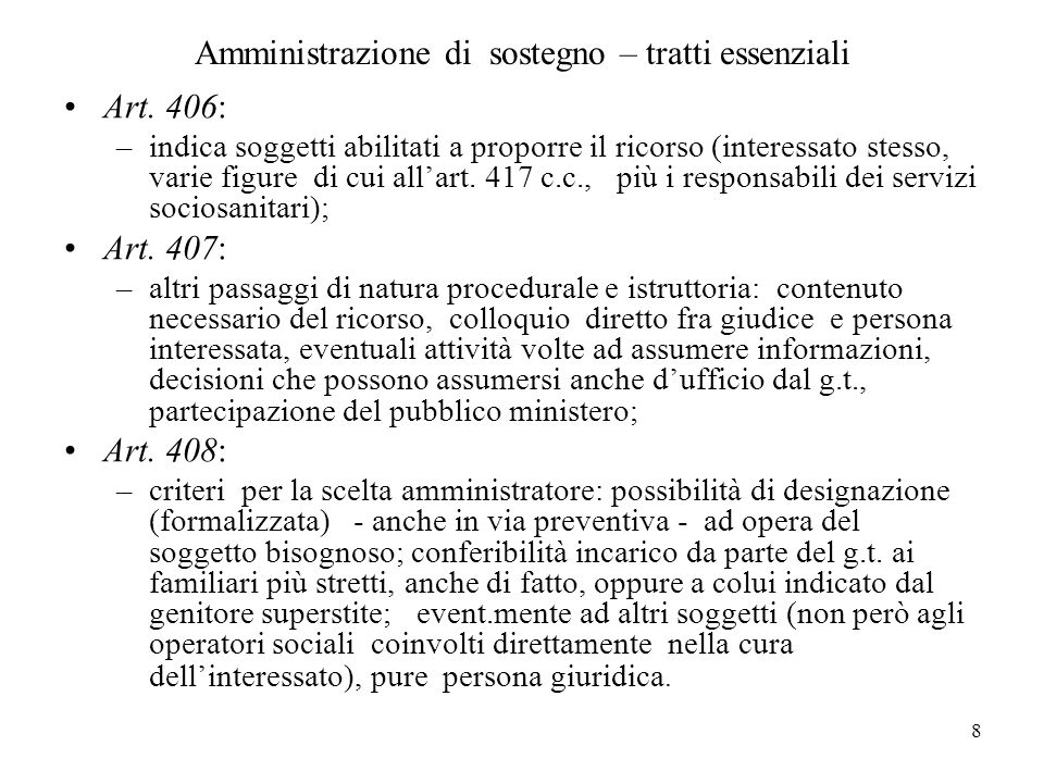 8 Amministrazione di sostegno – tratti essenziali Art. 406: –indica soggetti abilitati a proporre il ricorso (interessato stesso, varie figure di cui