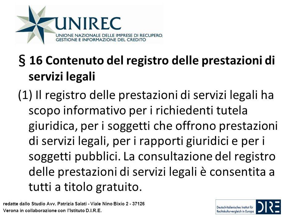 § 16 Contenuto del registro delle prestazioni di servizi legali (1) Il registro delle prestazioni di servizi legali ha scopo informativo per i richiedenti tutela giuridica, per i soggetti che offrono prestazioni di servizi legali, per i rapporti giuridici e per i soggetti pubblici.