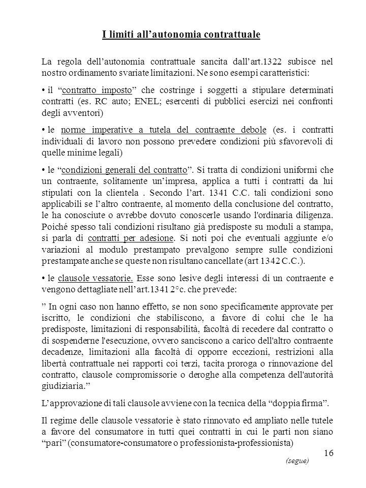 16 I limiti allautonomia contrattuale La regola dellautonomia contrattuale sancita dallart.1322 subisce nel nostro ordinamento svariate limitazioni.