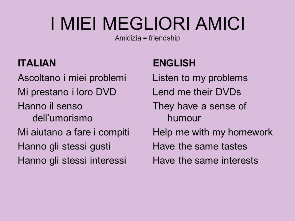 I MIEI MEGLIORI AMICI Amicizia = friendship ITALIAN Ascoltano i miei problemi Mi prestano i loro DVD Hanno il senso dellumorismo Mi aiutano a fare i c