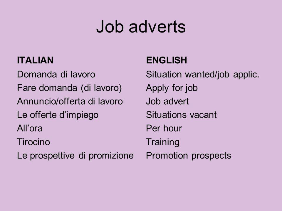 Candidatura advertpubblicità applicationcandidatura appointment (job)posto apprenticeshipapprendistato CVCV (m.) enclosedallegato/a experience of workesperienza professionale experiencedesperto/a, con esperienza formmodulo impressionimpressione (f.) interviewcolloquio employerDatore di lavoro resigndimettersi Gap yearAnno sabbatico/di pausa To fireButtar fuori Casual worksaltuario noticelicenzimento