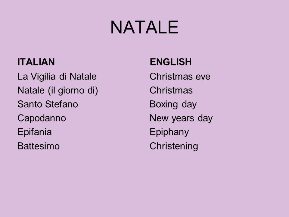 NATALE ITALIAN La Vigilia di Natale Natale (il giorno di) Santo Stefano Capodanno Epifania Battesimo ENGLISH Christmas eve Christmas Boxing day New ye