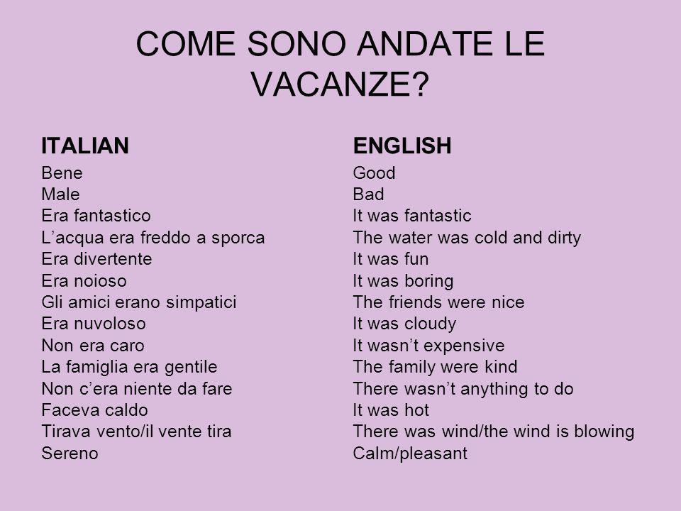 COME SONO ANDATE LE VACANZE? ITALIAN Bene Male Era fantastico Lacqua era freddo a sporca Era divertente Era noioso Gli amici erano simpatici Era nuvol