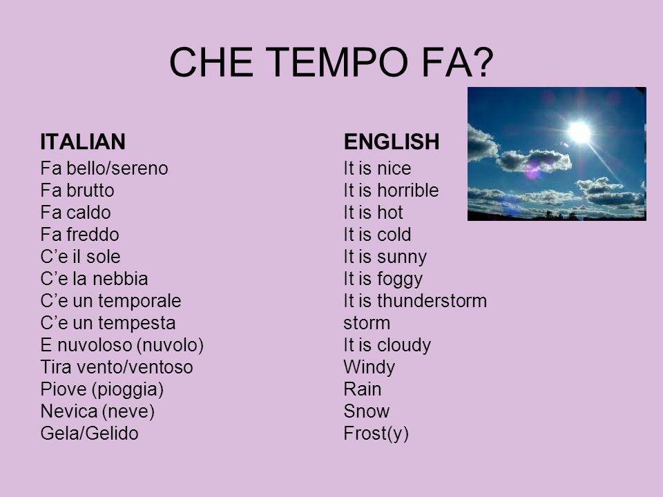 CHE TEMPO FA? ITALIAN Fa bello/sereno Fa brutto Fa caldo Fa freddo Ce il sole Ce la nebbia Ce un temporale Ce un tempesta E nuvoloso (nuvolo) Tira ven