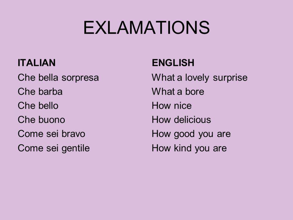 EXLAMATIONS ITALIAN Che bella sorpresa Che barba Che bello Che buono Come sei bravo Come sei gentile ENGLISH What a lovely surprise What a bore How ni