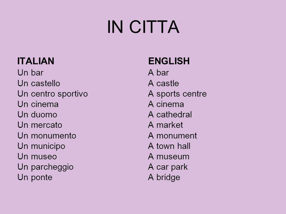 IN CITTA ITALIAN Un bar Un castello Un centro sportivo Un cinema Un duomo Un mercato Un monumento Un municipo Un museo Un parcheggio Un ponte ENGLISH