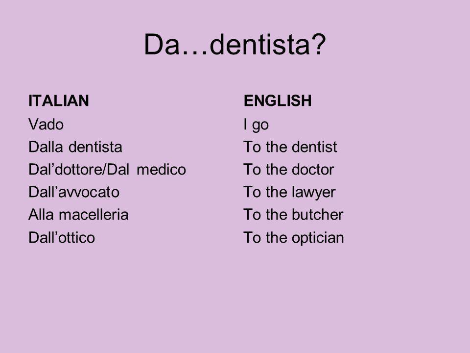 Da…dentista? ITALIAN Vado Dalla dentista Daldottore/Dal medico Dallavvocato Alla macelleria Dallottico ENGLISH I go To the dentist To the doctor To th