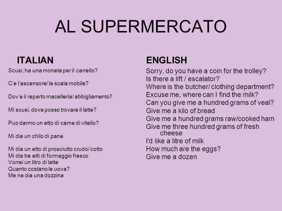 AL SUPERMERCATO ITALIAN Scusi, ha una moneta per il carrello? Ce lascensore/ la scala mobile? Dove il reparto macelleria/ abbigliamento? Mi scusi, dov
