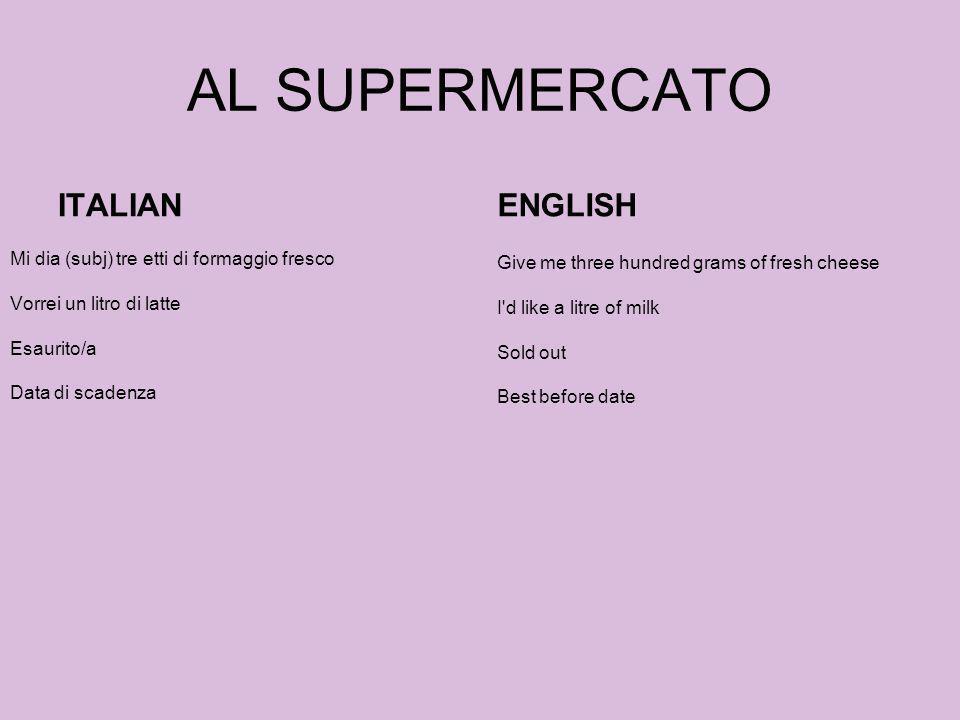 AL SUPERMERCATO ITALIAN Mi dia (subj) tre etti di formaggio fresco Vorrei un litro di latte Esaurito/a Data di scadenza ENGLISH Give me three hundred