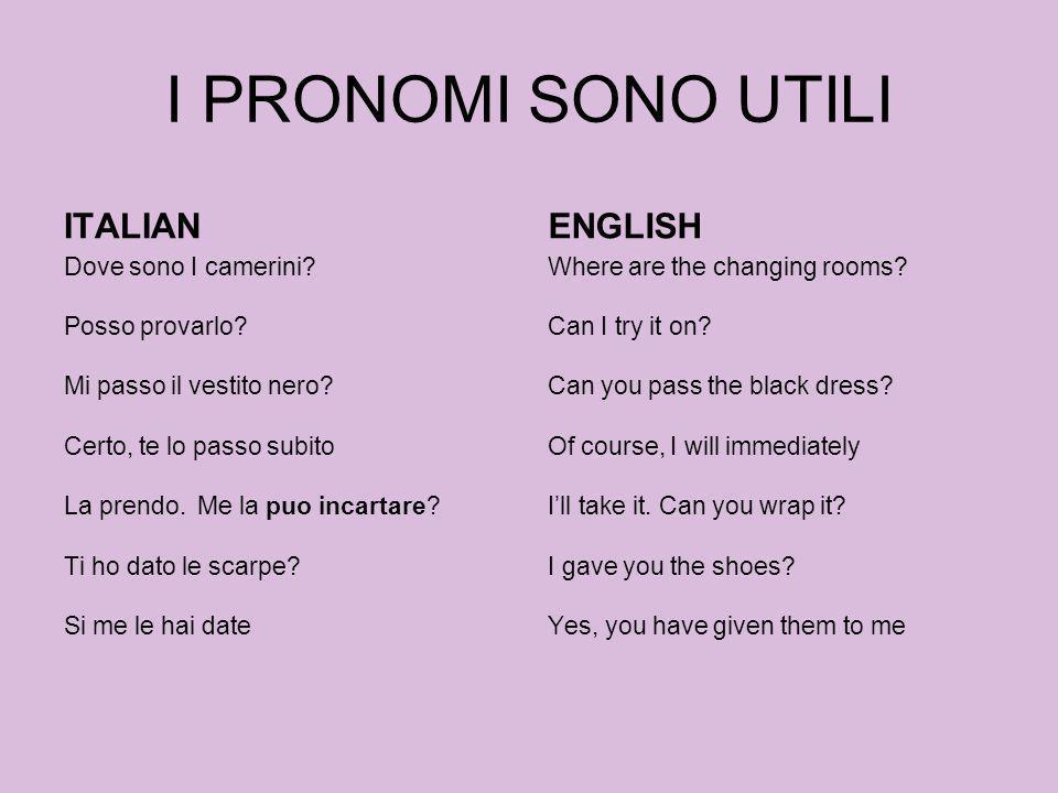 I PRONOMI SONO UTILI ITALIAN Dove sono I camerini? Posso provarlo? Mi passo il vestito nero? Certo, te lo passo subito La prendo. Me la puo incartare?
