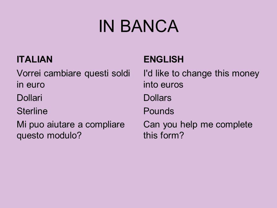 IN BANCA ITALIAN Vorrei cambiare questi soldi in euro Dollari Sterline Mi puo aiutare a compliare questo modulo? ENGLISH I'd like to change this money