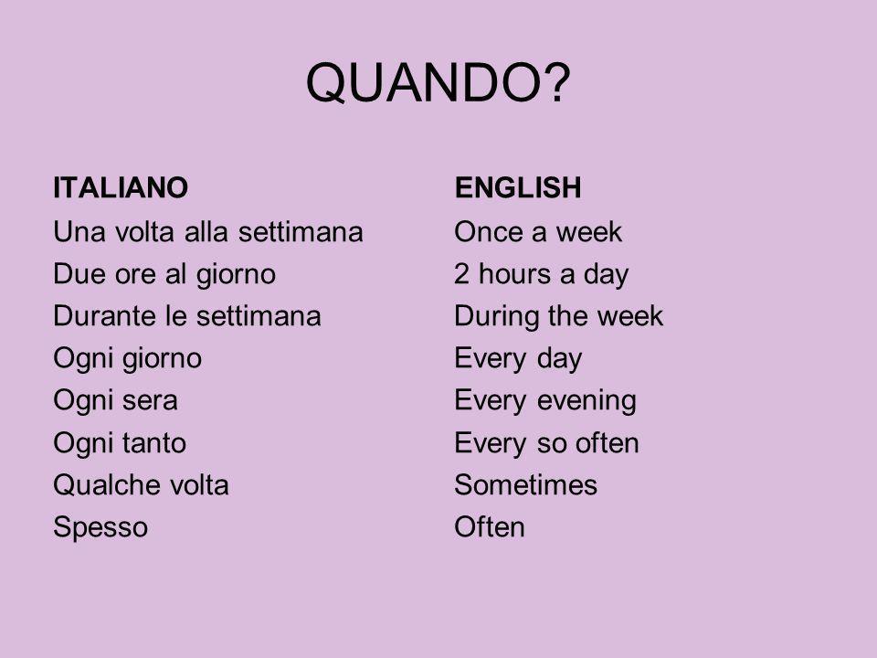 QUANDO? ITALIANO Una volta alla settimana Due ore al giorno Durante le settimana Ogni giorno Ogni sera Ogni tanto Qualche volta Spesso ENGLISH Once a
