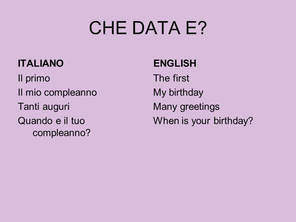 CHE DATA E? ITALIANO Il primo Il mio compleanno Tanti auguri Quando e il tuo compleanno? ENGLISH The first My birthday Many greetings When is your bir