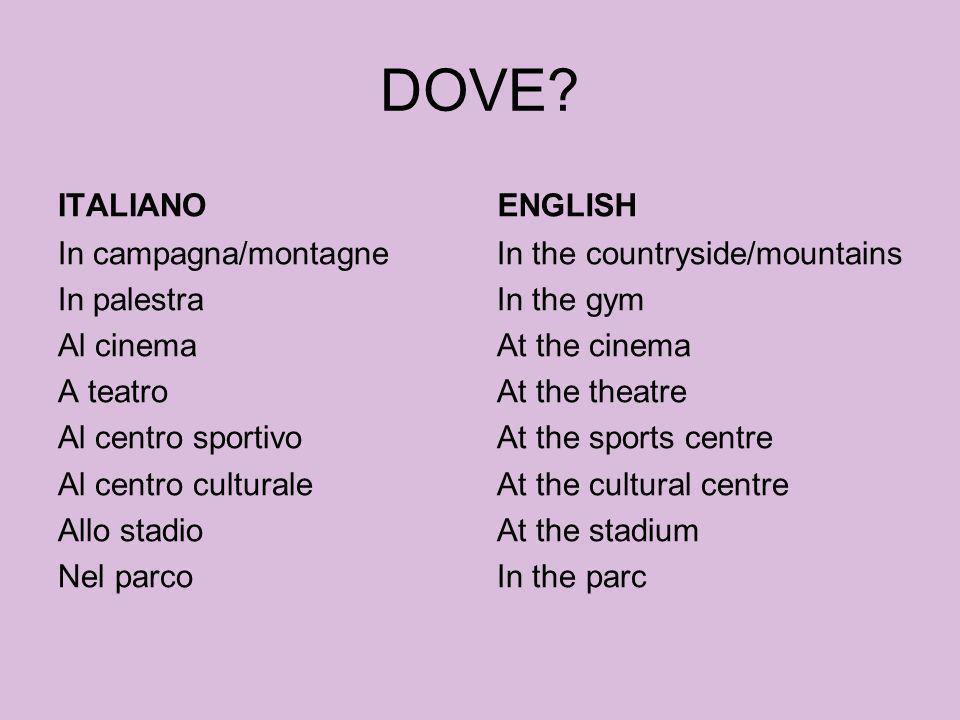 DOVE? ITALIANO In campagna/montagne In palestra Al cinema A teatro Al centro sportivo Al centro culturale Allo stadio Nel parco ENGLISH In the country
