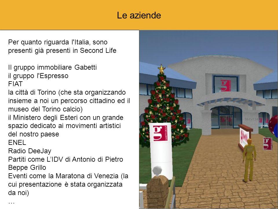 Le aziende Per quanto riguarda l Italia, sono presenti già presenti in Second Life Il gruppo immobiliare Gabetti il gruppo l Espresso FIAT la città di Torino (che sta organizzando insieme a noi un percorso cittadino ed il museo del Torino calcio) il Ministero degli Esteri con un grande spazio dedicato ai movimenti artistici del nostro paese ENEL Radio DeeJay Partiti come LIDV di Antonio di Pietro Beppe Grillo Eventi come la Maratona di Venezia (la cui presentazione è stata organizzata da noi) …