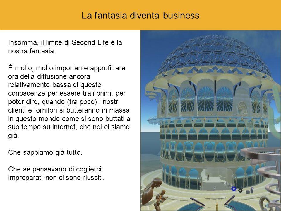 La fantasia diventa business Insomma, il limite di Second Life è la nostra fantasia.