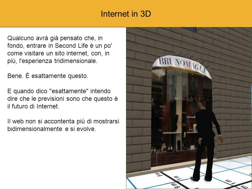 Internet in 3D Proprio come quando ci siamo stancati di comunicazioni solo vocali e abbiamo cominciato a scambiarci immagini in bianco e nero via fax; proprio come quando l esigenza di inviarsi rapidamete testi e documenti e la necessità di un accesso veloce alle informazioni ha generato le e-mail e il web; proprio come un giorno si è passati dalla semplice interazione alla collaborazione a distanza; proprio come allora, oggi sta accadendo che la comunicazione, l interazione e la collaborazione si stanno spostando dalle piatte pagine web ad un ambiente tridimensionale.