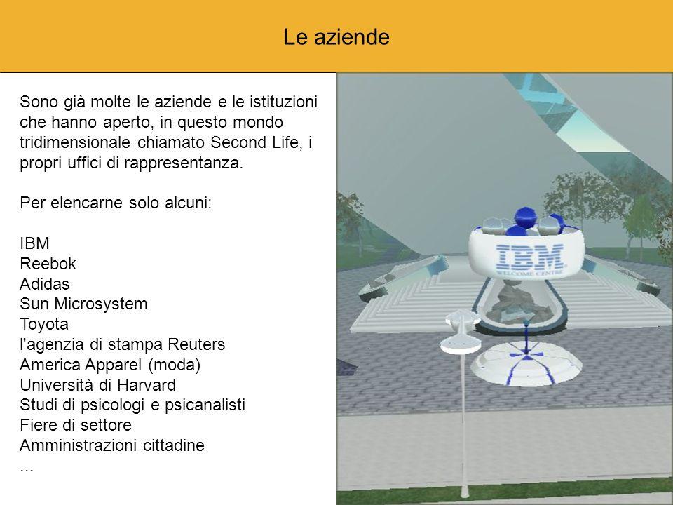 Le aziende Sono già molte le aziende e le istituzioni che hanno aperto, in questo mondo tridimensionale chiamato Second Life, i propri uffici di rappresentanza.